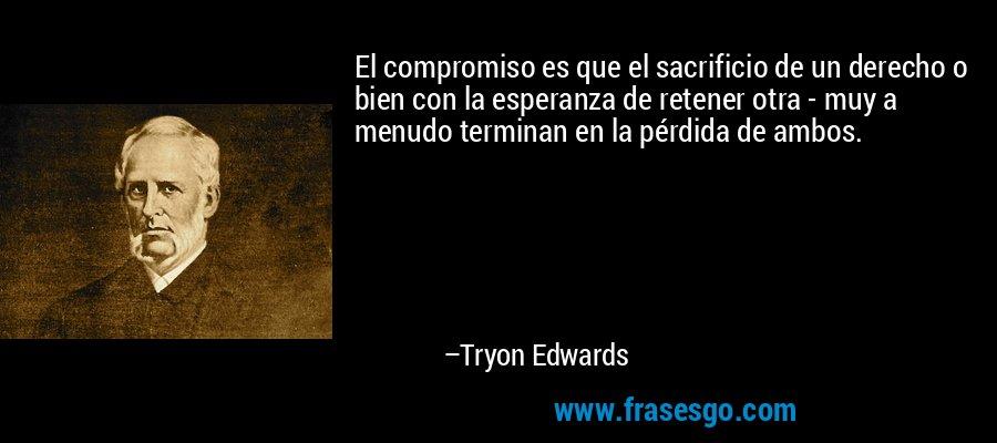 El compromiso es que el sacrificio de un derecho o bien con la esperanza de retener otra - muy a menudo terminan en la pérdida de ambos. – Tryon Edwards