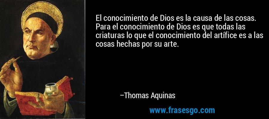 El conocimiento de Dios es la causa de las cosas. Para el conocimiento de Dios es que todas las criaturas lo que el conocimiento del artífice es a las cosas hechas por su arte. – Thomas Aquinas