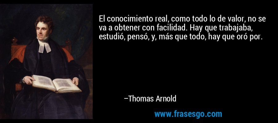 El conocimiento real, como todo lo de valor, no se va a obtener con facilidad. Hay que trabajaba, estudió, pensó, y, más que todo, hay que oró por. – Thomas Arnold