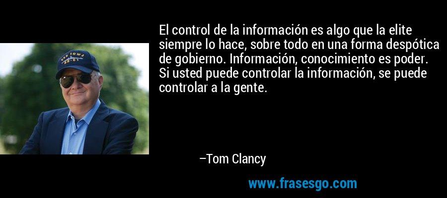El control de la información es algo que la elite siempre lo hace, sobre todo en una forma despótica de gobierno. Información, conocimiento es poder. Si usted puede controlar la información, se puede controlar a la gente. – Tom Clancy