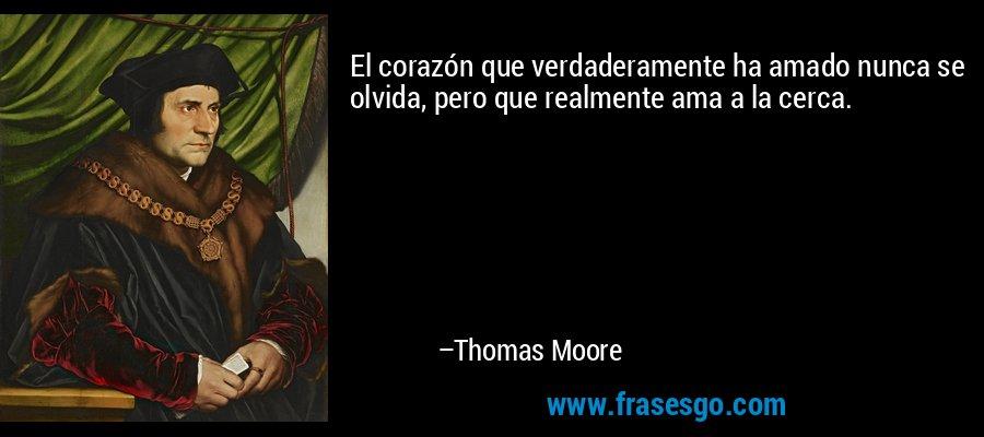 El corazón que verdaderamente ha amado nunca se olvida, pero que realmente ama a la cerca. – Thomas Moore