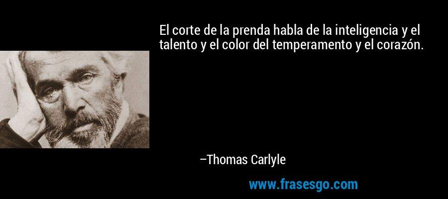 El corte de la prenda habla de la inteligencia y el talento y el color del temperamento y el corazón. – Thomas Carlyle