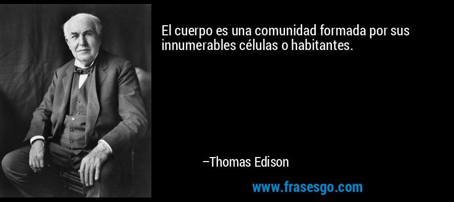 El cuerpo es una comunidad formada por sus innumerables células o habitantes. – Thomas Edison