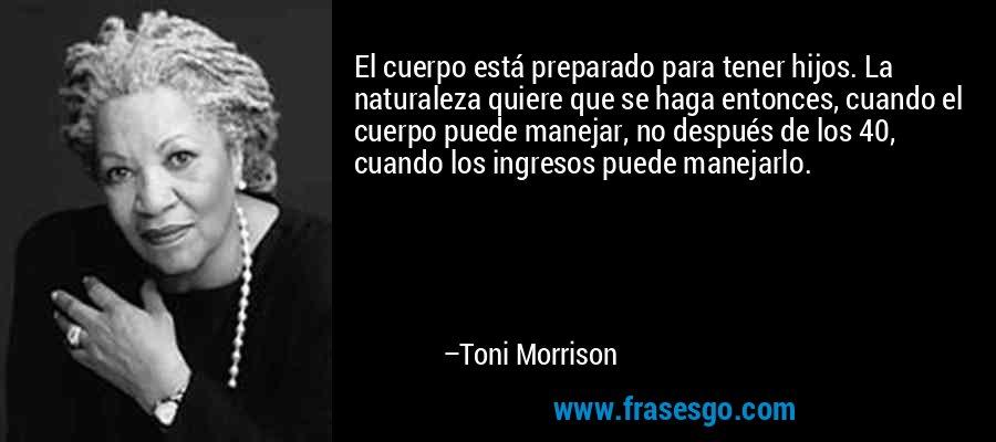 El cuerpo está preparado para tener hijos. La naturaleza quiere que se haga entonces, cuando el cuerpo puede manejar, no después de los 40, cuando los ingresos puede manejarlo. – Toni Morrison