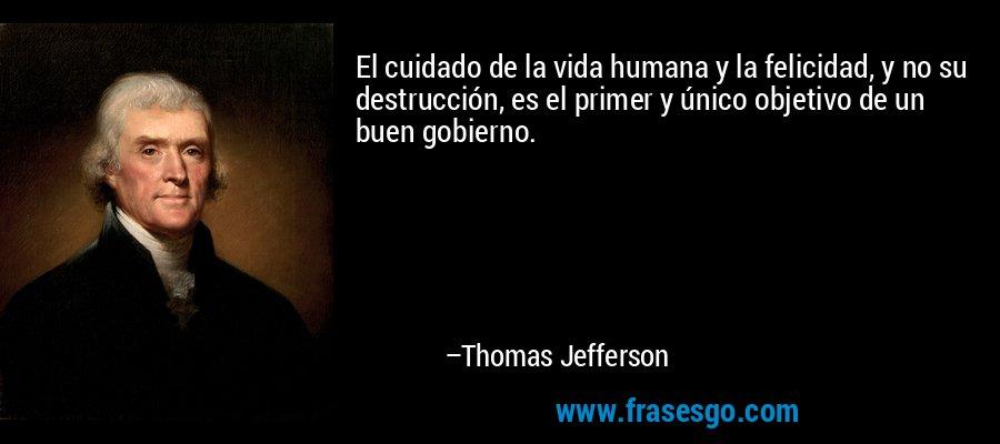 El cuidado de la vida humana y la felicidad, y no su destrucción, es el primer y único objetivo de un buen gobierno. – Thomas Jefferson
