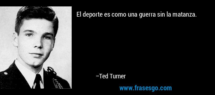 El deporte es como una guerra sin la matanza. – Ted Turner