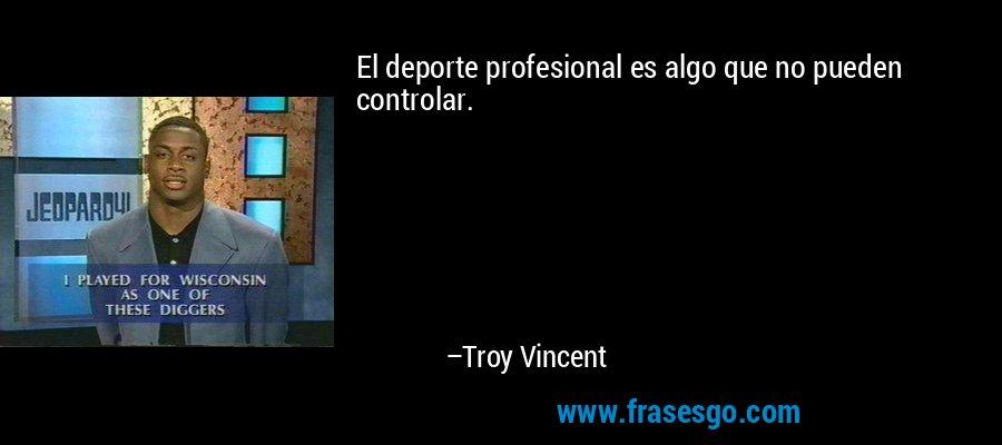 El deporte profesional es algo que no pueden controlar. – Troy Vincent