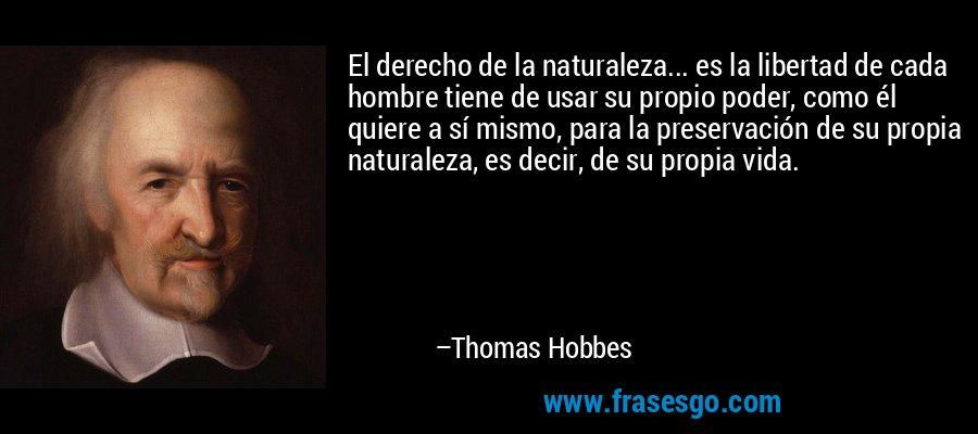El derecho de la naturaleza... es la libertad de cada hombre tiene de usar su propio poder, como él quiere a sí mismo, para la preservación de su propia naturaleza, es decir, de su propia vida. – Thomas Hobbes