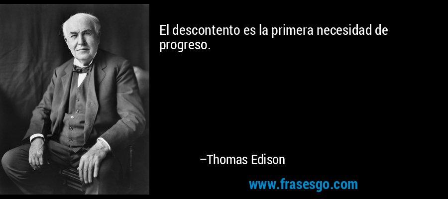 El descontento es la primera necesidad de progreso. – Thomas Edison
