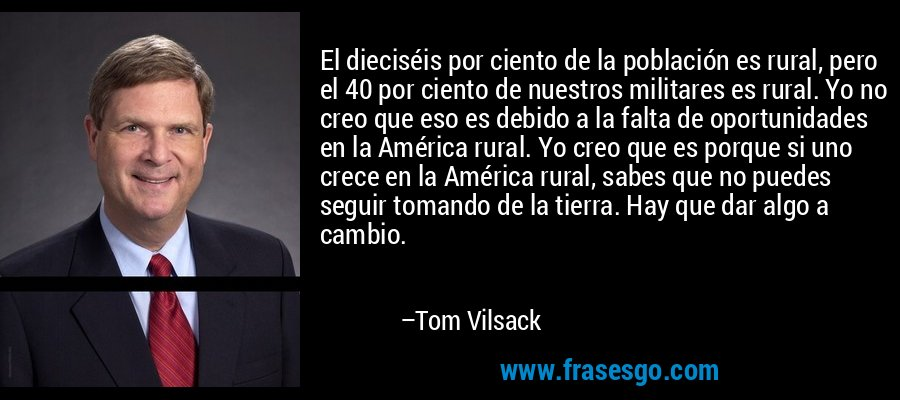 El dieciséis por ciento de la población es rural, pero el 40 por ciento de nuestros militares es rural. Yo no creo que eso es debido a la falta de oportunidades en la América rural. Yo creo que es porque si uno crece en la América rural, sabes que no puedes seguir tomando de la tierra. Hay que dar algo a cambio. – Tom Vilsack