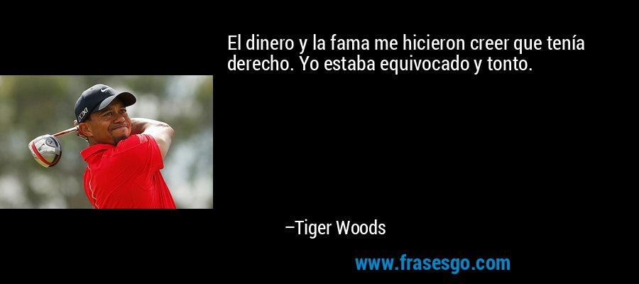 El dinero y la fama me hicieron creer que tenía derecho. Yo estaba equivocado y tonto. – Tiger Woods