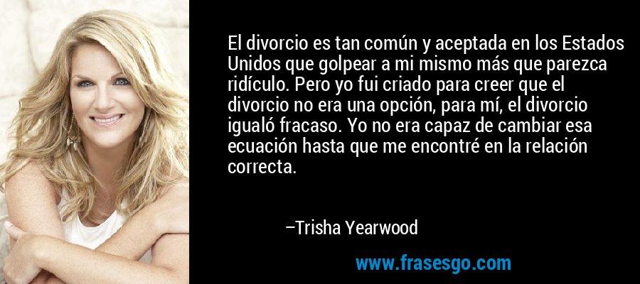 El divorcio es tan común y aceptada en los Estados Unidos que golpear a mi mismo más que parezca ridículo. Pero yo fui criado para creer que el divorcio no era una opción, para mí, el divorcio igualó fracaso. Yo no era capaz de cambiar esa ecuación hasta que me encontré en la relación correcta. – Trisha Yearwood