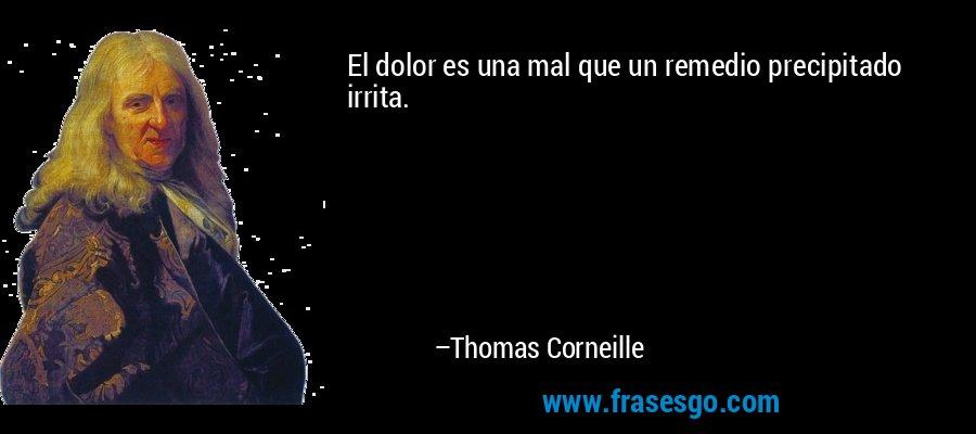 El dolor es una mal que un remedio precipitado irrita. – Thomas Corneille