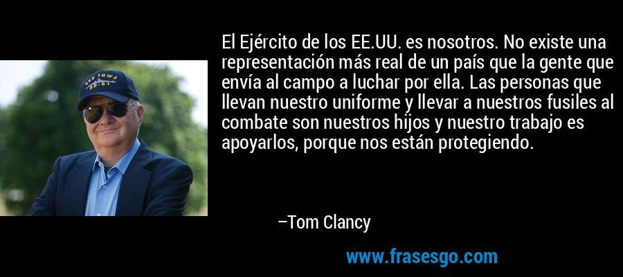 El Ejército de los EE.UU. es nosotros. No existe una representación más real de un país que la gente que envía al campo a luchar por ella. Las personas que llevan nuestro uniforme y llevar a nuestros fusiles al combate son nuestros hijos y nuestro trabajo es apoyarlos, porque nos están protegiendo. – Tom Clancy