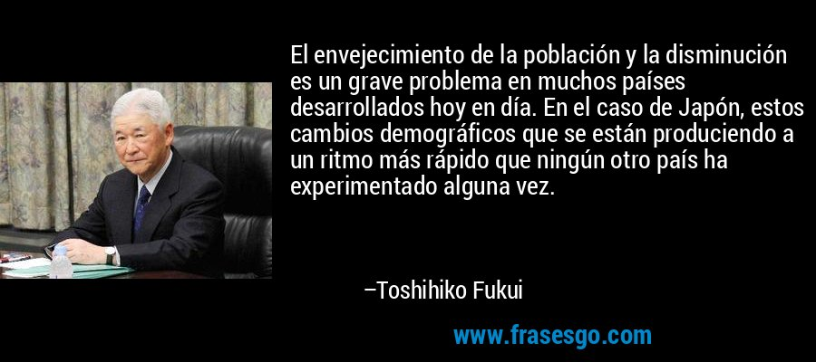El envejecimiento de la población y la disminución es un grave problema en muchos países desarrollados hoy en día. En el caso de Japón, estos cambios demográficos que se están produciendo a un ritmo más rápido que ningún otro país ha experimentado alguna vez. – Toshihiko Fukui