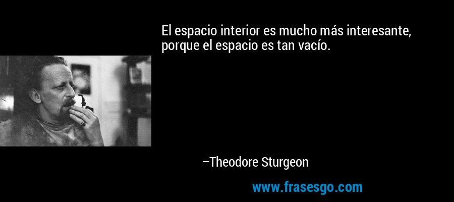 El espacio interior es mucho más interesante, porque el espacio es tan vacío. – Theodore Sturgeon