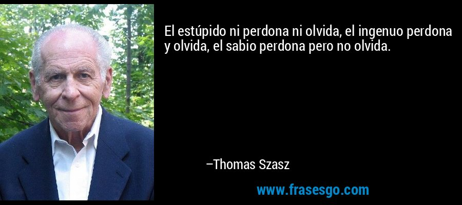 El estúpido ni perdona ni olvida, el ingenuo perdona y olvida, el sabio perdona pero no olvida. – Thomas Szasz