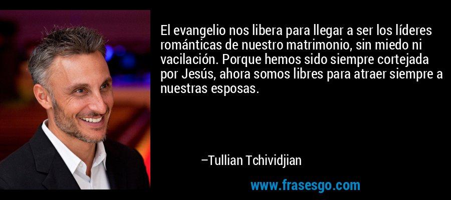 El evangelio nos libera para llegar a ser los líderes románticas de nuestro matrimonio, sin miedo ni vacilación. Porque hemos sido siempre cortejada por Jesús, ahora somos libres para atraer siempre a nuestras esposas. – Tullian Tchividjian