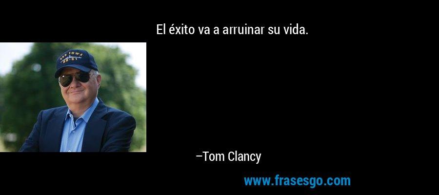 El éxito va a arruinar su vida. – Tom Clancy
