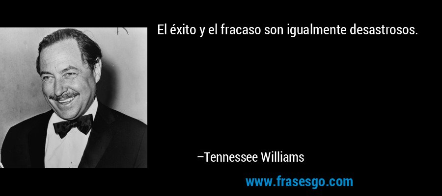 El éxito y el fracaso son igualmente desastrosos. – Tennessee Williams
