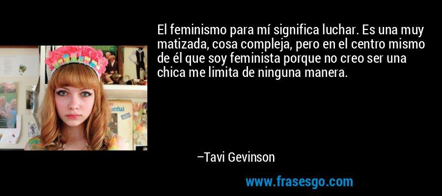 El feminismo para mí significa luchar. Es una muy matizada, cosa compleja, pero en el centro mismo de él que soy feminista porque no creo ser una chica me limita de ninguna manera. – Tavi Gevinson