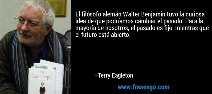El filósofo alemán Walter Benjamin tuvo la curiosa idea de que podríamos cambiar el pasado. Para la mayoría de nosotros, el pasado es fijo, mientras que el futuro está abierto. – Terry Eagleton