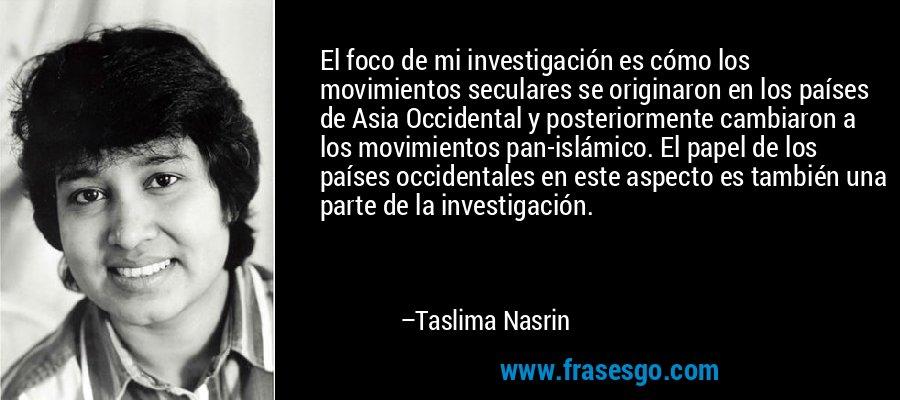 El foco de mi investigación es cómo los movimientos seculares se originaron en los países de Asia Occidental y posteriormente cambiaron a los movimientos pan-islámico. El papel de los países occidentales en este aspecto es también una parte de la investigación. – Taslima Nasrin