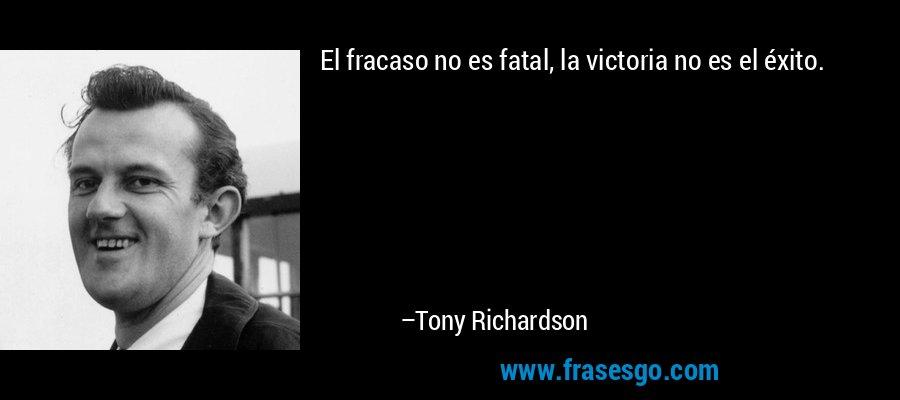 El fracaso no es fatal, la victoria no es el éxito. – Tony Richardson