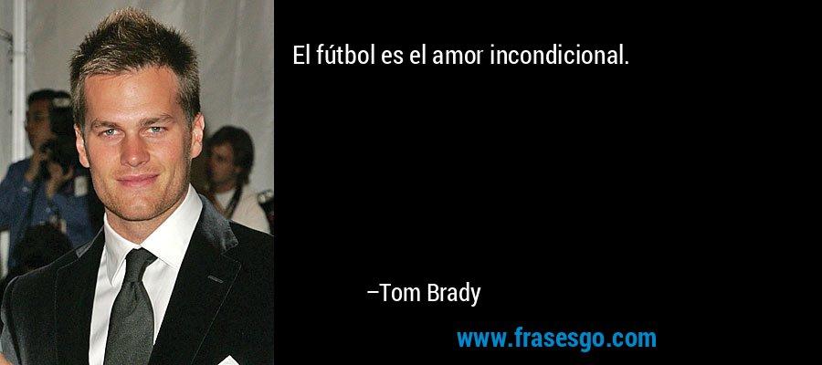 El fútbol es el amor incondicional. – Tom Brady