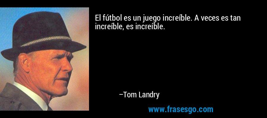 El fútbol es un juego increíble. A veces es tan increíble, es increíble. – Tom Landry