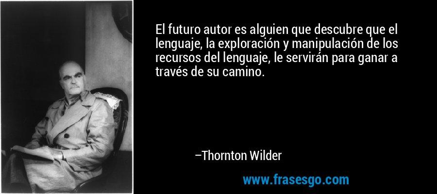 El futuro autor es alguien que descubre que el lenguaje, la exploración y manipulación de los recursos del lenguaje, le servirán para ganar a través de su camino. – Thornton Wilder