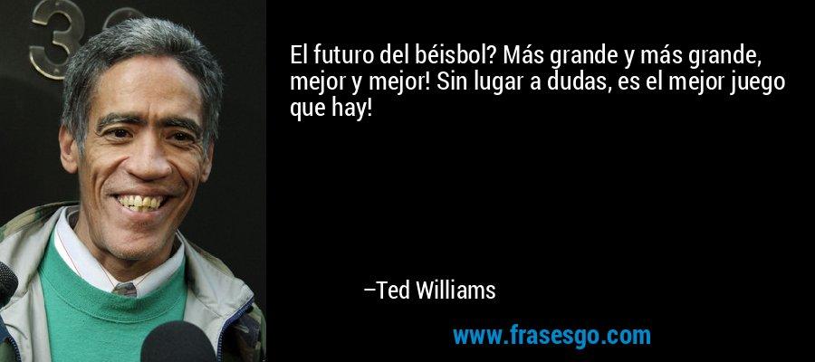 El futuro del béisbol? Más grande y más grande, mejor y mejor! Sin lugar a dudas, es el mejor juego que hay! – Ted Williams