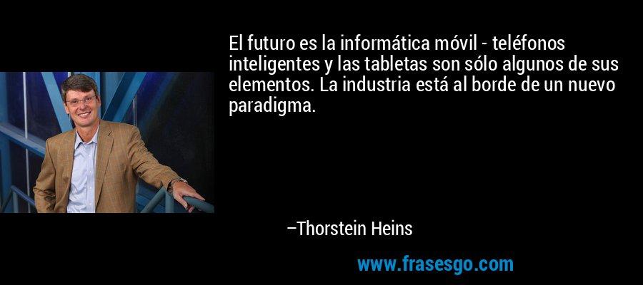 El futuro es la informática móvil - teléfonos inteligentes y las tabletas son sólo algunos de sus elementos. La industria está al borde de un nuevo paradigma. – Thorstein Heins