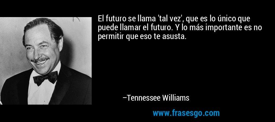 El futuro se llama 'tal vez', que es lo único que puede llamar el futuro. Y lo más importante es no permitir que eso te asusta. – Tennessee Williams