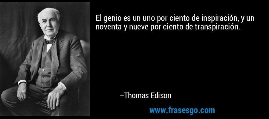 El genio es un uno por ciento de inspiración, y un noventa y nueve por ciento de transpiración. – Thomas Edison