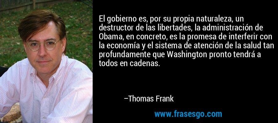 El gobierno es, por su propia naturaleza, un destructor de las libertades, la administración de Obama, en concreto, es la promesa de interferir con la economía y el sistema de atención de la salud tan profundamente que Washington pronto tendrá a todos en cadenas. – Thomas Frank
