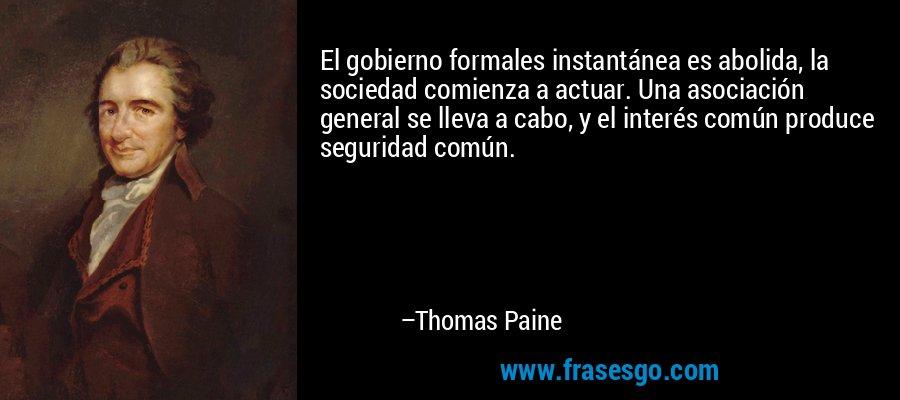 El gobierno formales instantánea es abolida, la sociedad comienza a actuar. Una asociación general se lleva a cabo, y el interés común produce seguridad común. – Thomas Paine