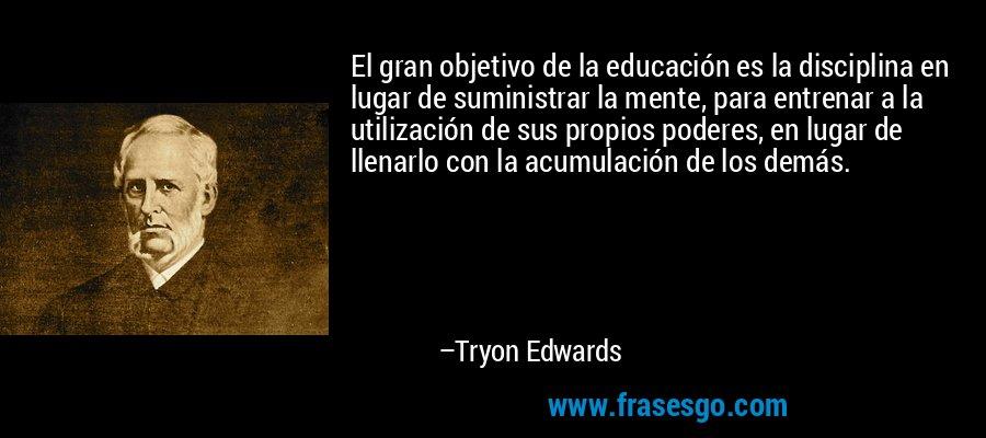 El gran objetivo de la educación es la disciplina en lugar de suministrar la mente, para entrenar a la utilización de sus propios poderes, en lugar de llenarlo con la acumulación de los demás. – Tryon Edwards