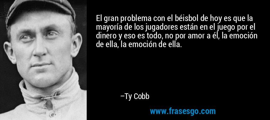 El gran problema con el béisbol de hoy es que la mayoría de los jugadores están en el juego por el dinero y eso es todo, no por amor a él, la emoción de ella, la emoción de ella. – Ty Cobb