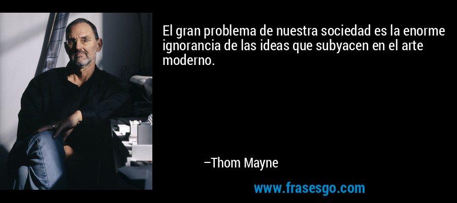 El gran problema de nuestra sociedad es la enorme ignorancia de las ideas que subyacen en el arte moderno. – Thom Mayne