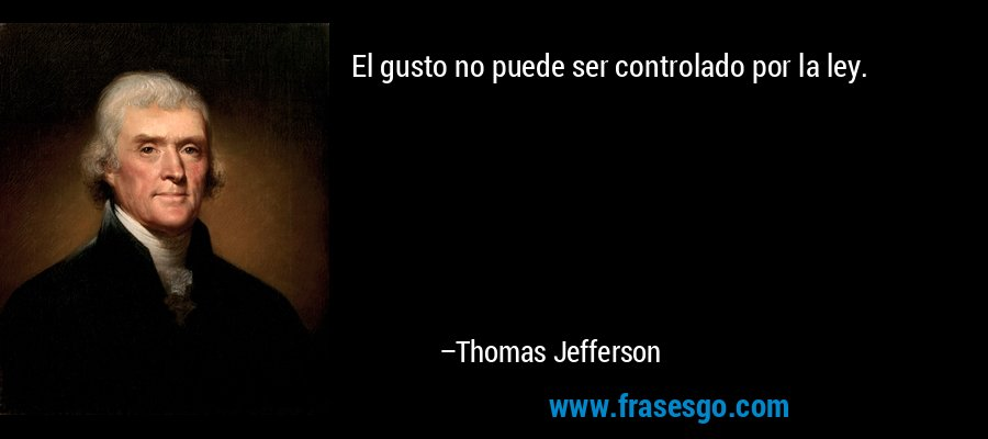 El gusto no puede ser controlado por la ley. – Thomas Jefferson