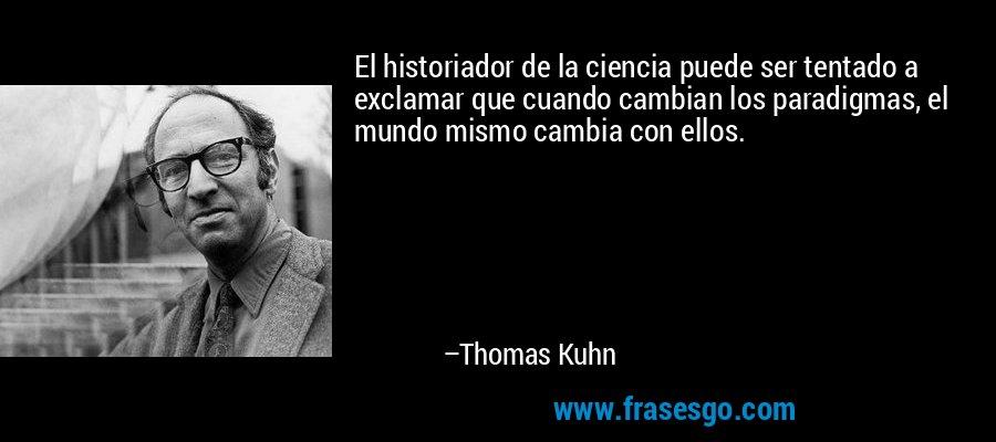 El historiador de la ciencia puede ser tentado a exclamar que cuando cambian los paradigmas, el mundo mismo cambia con ellos. – Thomas Kuhn