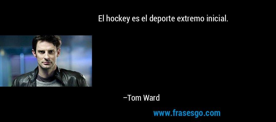 El hockey es el deporte extremo inicial. – Tom Ward