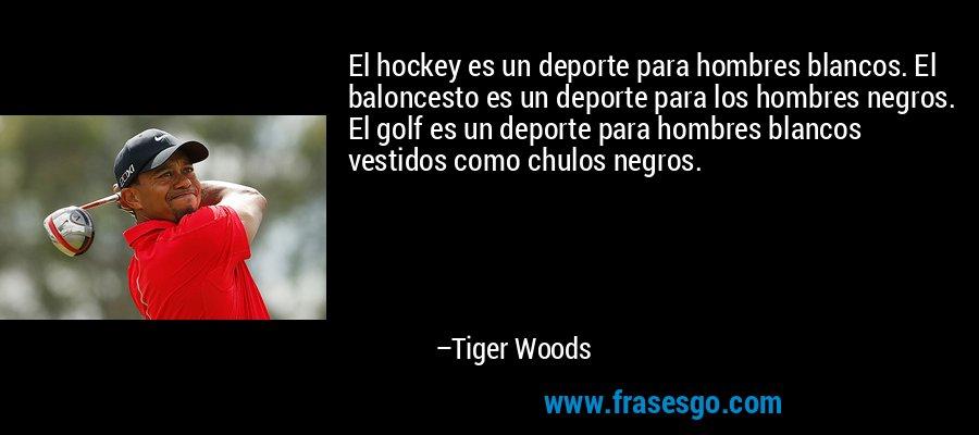 El hockey es un deporte para hombres blancos. El baloncesto es un deporte para los hombres negros. El golf es un deporte para hombres blancos vestidos como chulos negros. – Tiger Woods