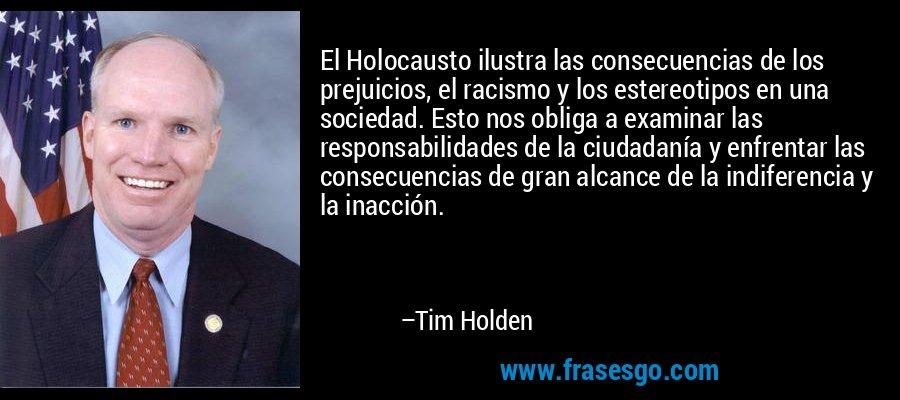 El Holocausto ilustra las consecuencias de los prejuicios, el racismo y los estereotipos en una sociedad. Esto nos obliga a examinar las responsabilidades de la ciudadanía y enfrentar las consecuencias de gran alcance de la indiferencia y la inacción. – Tim Holden