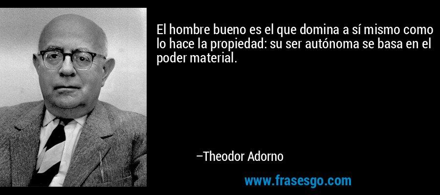 El hombre bueno es el que domina a sí mismo como lo hace la propiedad: su ser autónoma se basa en el poder material. – Theodor Adorno
