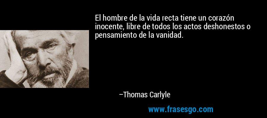 El hombre de la vida recta tiene un corazón inocente, libre de todos los actos deshonestos o pensamiento de la vanidad. – Thomas Carlyle
