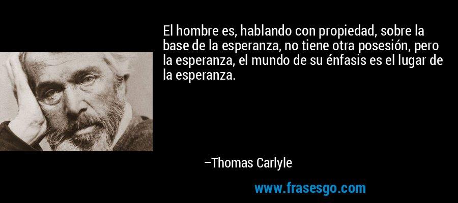 El hombre es, hablando con propiedad, sobre la base de la esperanza, no tiene otra posesión, pero la esperanza, el mundo de su énfasis es el lugar de la esperanza. – Thomas Carlyle