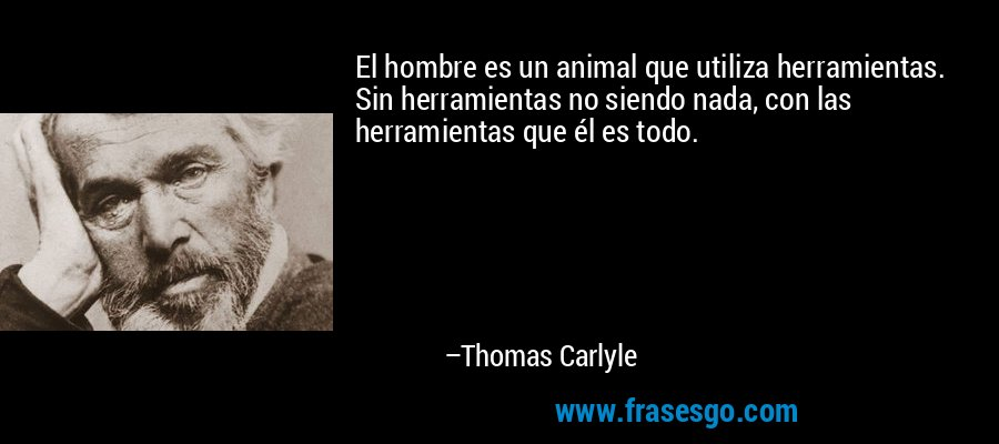 El hombre es un animal que utiliza herramientas. Sin herramientas no siendo nada, con las herramientas que él es todo. – Thomas Carlyle