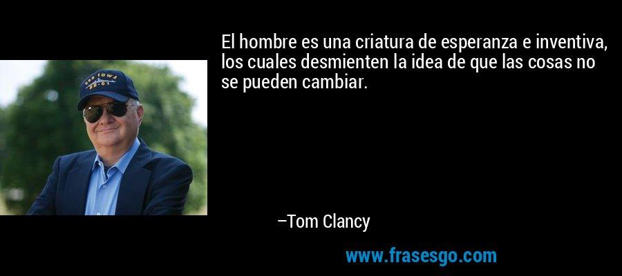 El hombre es una criatura de esperanza e inventiva, los cuales desmienten la idea de que las cosas no se pueden cambiar. – Tom Clancy